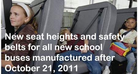 New seat heights and safety belts for all new school buses manufactured after October 21, 2011.